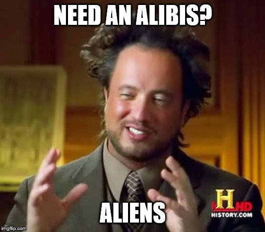 Ancient Aliens Meme | NEED AN ALIBIS? ALIENS | image tagged in memes,ancient aliens | made w/ Imgflip meme maker