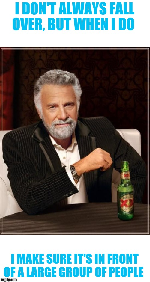 The Most Interesting Man In The World |  I DON'T ALWAYS FALL OVER, BUT WHEN I DO; I MAKE SURE IT'S IN FRONT OF A LARGE GROUP OF PEOPLE | image tagged in memes,the most interesting man in the world,faceplant,whoops | made w/ Imgflip meme maker