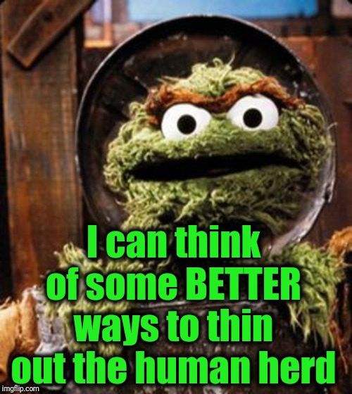 Oscar the Grouch | I can think of some BETTER ways to thin out the human herd | image tagged in oscar the grouch | made w/ Imgflip meme maker