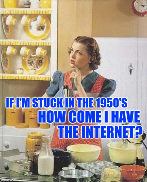 PhilosoHousewife: The Information Age | IF I'M STUCK IN THE 1950'S HOW COME I HAVE  THE INTERNET? | image tagged in vintage kitchen query,1950s housewife,philosophy,questions,modern problems,lol so funny | made w/ Imgflip meme maker