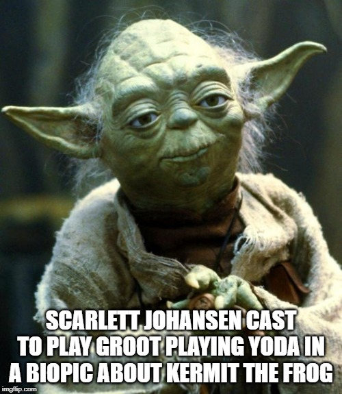 Star Wars Yoda | SCARLETT JOHANSEN CAST TO PLAY GROOT PLAYING YODA IN A BIOPIC ABOUT KERMIT THE FROG | image tagged in memes,star wars yoda | made w/ Imgflip meme maker