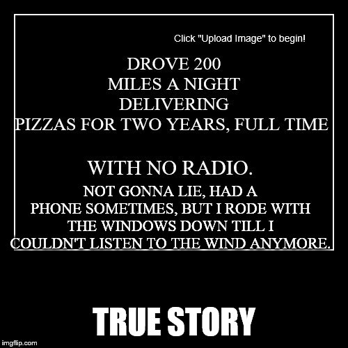 Hey | NOT GONNA LIE, HAD A PHONE SOMETIMES, BUT I RODE WITH THE WINDOWS DOWN TILL I COULDN'T LISTEN TO THE WIND ANYMORE. TRUE STORY | image tagged in pizza,cars,driving,motivational | made w/ Imgflip meme maker