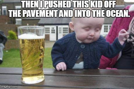 Drunk Baby Meme | THEN I PUSHED THIS KID OFF THE PAVEMENT AND INTO THE OCEAN. | image tagged in memes,drunk baby | made w/ Imgflip meme maker