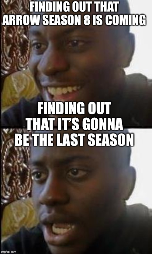 Disappointed Black Guy |  FINDING OUT THAT ARROW SEASON 8 IS COMING; FINDING OUT THAT IT'S GONNA BE THE LAST SEASON | image tagged in disappointed black guy | made w/ Imgflip meme maker