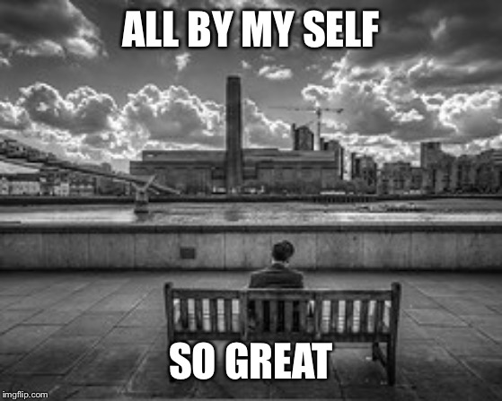 All by myself | ALL BY MY SELF SO GREAT | image tagged in all by myself | made w/ Imgflip meme maker