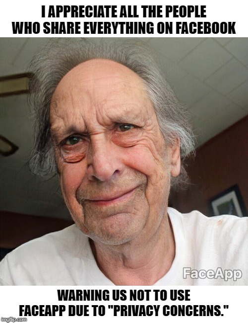 "Old Man App | I APPRECIATE ALL THE PEOPLE WHO SHARE EVERYTHING ON FACEBOOK WARNING US NOT TO USE FACEAPP DUE TO ""PRIVACY CONCERNS."" 