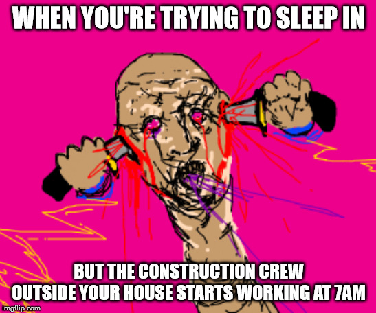 sleeping in | WHEN YOU'RE TRYING TO SLEEP IN BUT THE CONSTRUCTION CREW OUTSIDE YOUR HOUSE STARTS WORKING AT 7AM | image tagged in sleeping,funny,noise | made w/ Imgflip meme maker