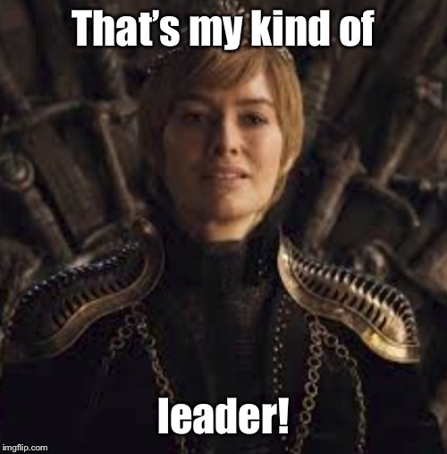 cercei | That's my kind of leader! | image tagged in cercei | made w/ Imgflip meme maker