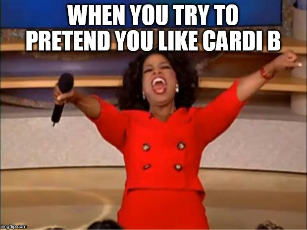Oprah You Get A | WHEN YOU TRY TO PRETEND YOU LIKE CARDI B | image tagged in memes,oprah you get a | made w/ Imgflip meme maker