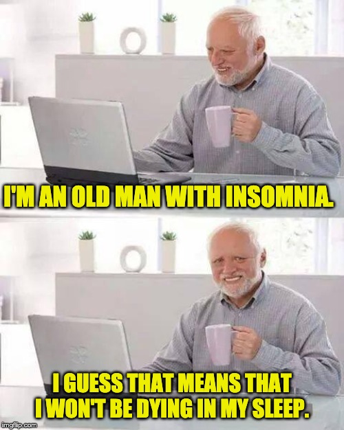 Hide the Pain Harold Meme | I'M AN OLD MAN WITH INSOMNIA. I GUESS THAT MEANS THAT I WON'T BE DYING IN MY SLEEP. | image tagged in memes,hide the pain harold | made w/ Imgflip meme maker