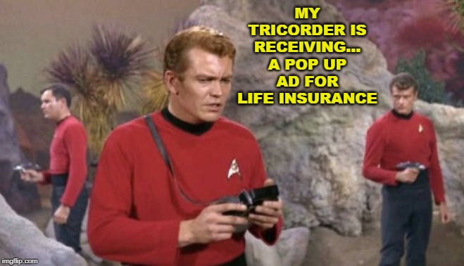 Red Shirts in Trouble Again | MY TRICORDER IS RECEIVING... A POP UP AD FOR LIFE INSURANCE | image tagged in star trek,star trek red shirts,red shirts,memes | made w/ Imgflip meme maker