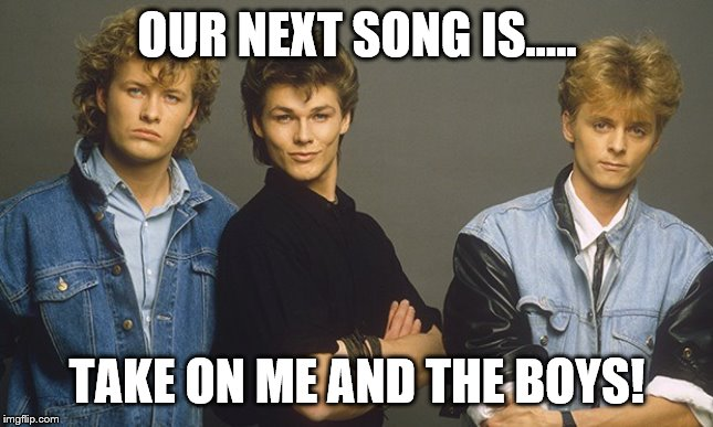 a-ha! | OUR NEXT SONG IS..... TAKE ON ME AND THE BOYS! | image tagged in music,80s music | made w/ Imgflip meme maker