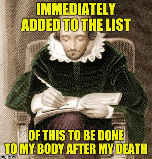 IMMEDIATELY ADDED TO THE LIST OF THIS TO BE DONE TO MY BODY AFTER MY DEATH | image tagged in shakespeare writing | made w/ Imgflip meme maker