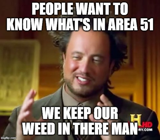National Stash | PEOPLE WANT TO KNOW WHAT'S IN AREA 51 WE KEEP OUR WEED IN THERE MAN | image tagged in memes,ancient aliens,weed,area 51 | made w/ Imgflip meme maker