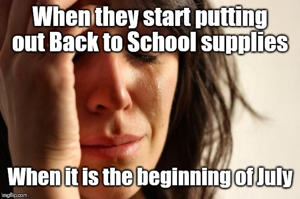 When they start putting out Back to School supplies When it is the beginning of July | image tagged in memes,first world problems | made w/ Imgflip meme maker