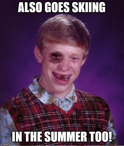 Beat-up Bad Luck Brian | ALSO GOES SKIING IN THE SUMMER TOO! | image tagged in beat-up bad luck brian | made w/ Imgflip meme maker