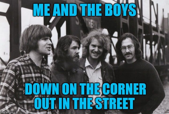'Willy and the Poor Boys' are playin' Bring a nickel, tap your feet | ME AND THE BOYS DOWN ON THE CORNER OUT IN THE STREET | image tagged in creedance clearwater revival,ccr,me and the boys,jbmemegeek | made w/ Imgflip meme maker