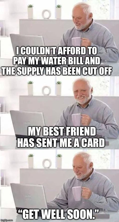 "So thoughtful, on second thoughts |  I COULDN'T AFFORD TO PAY MY WATER BILL AND THE SUPPLY HAS BEEN CUT OFF; MY BEST FRIEND HAS SENT ME A CARD; ""GET WELL SOON."" 