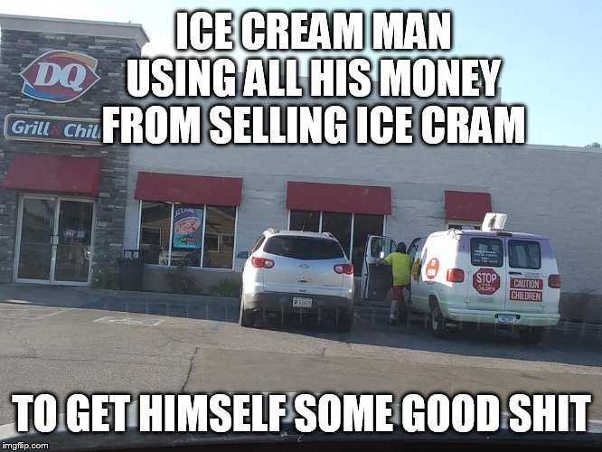 going to buy the good stuff |  ICE CREAM MAN USING ALL HIS MONEY FROM SELLING ICE CRAM; TO GET HIMSELF SOME GOOD SHIT | image tagged in ice cream truck at dq,ice cream truck | made w/ Imgflip meme maker