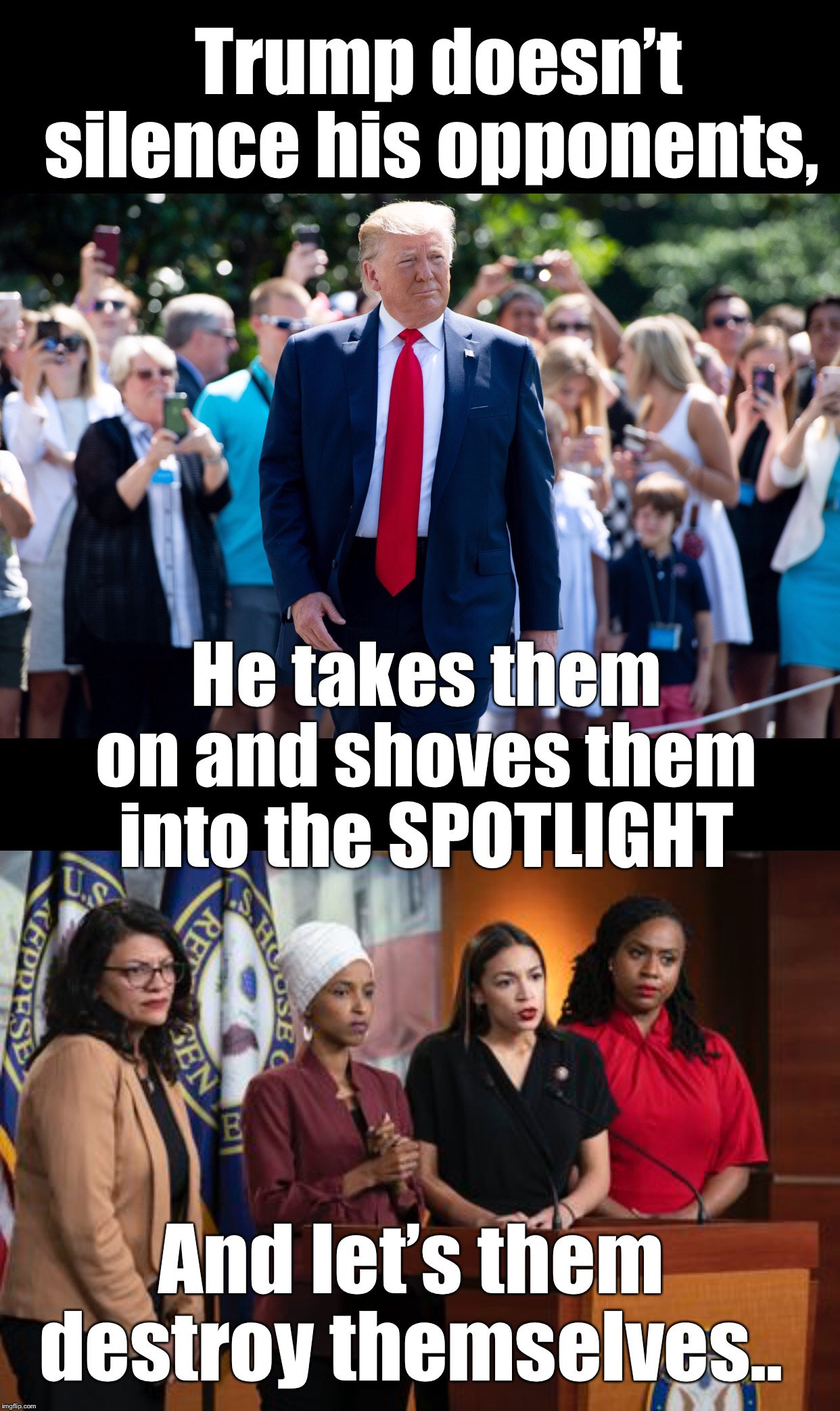 "Trump has forced the ""squad"" into the spotlight.  He never silences his opponents, but he does take them on. 
