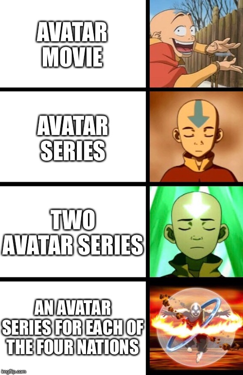 Expanding Aang | AVATAR MOVIE AVATAR SERIES TWO AVATAR SERIES AN AVATAR SERIES FOR EACH OF THE FOUR NATIONS | image tagged in expanding brain,avatar the last airbender,tv show,movie,meme,aang | made w/ Imgflip meme maker