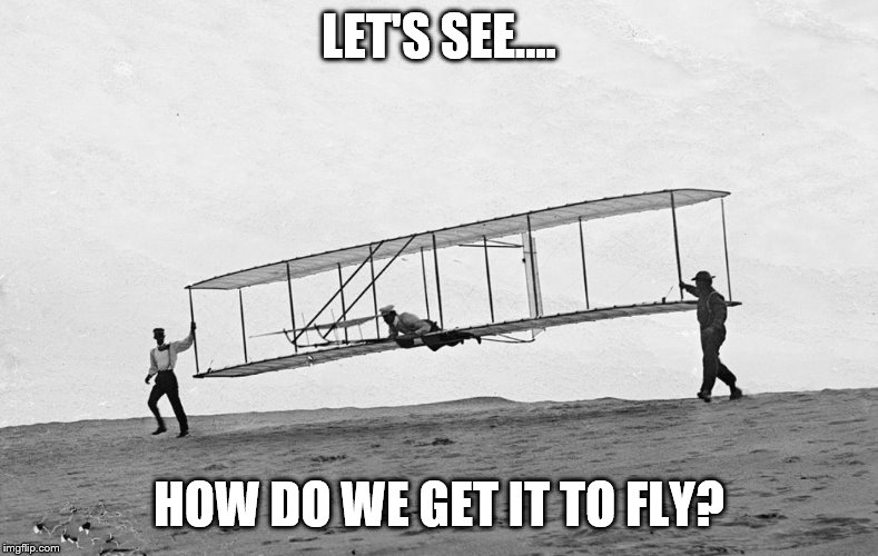 first airplane | LET'S SEE.... HOW DO WE GET IT TO FLY? | image tagged in first airplane | made w/ Imgflip meme maker