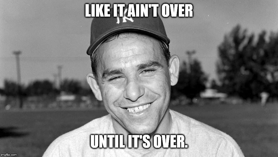Yogi Berra | LIKE IT AIN'T OVER UNTIL IT'S OVER. | image tagged in yogi berra | made w/ Imgflip meme maker