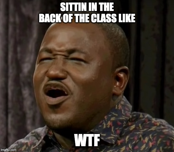 When you forget your Glasses |  SITTIN IN THE BACK OF THE CLASS LIKE; WTF | image tagged in funny memes,school meme,blind,hannibal,eric andre,memes | made w/ Imgflip meme maker