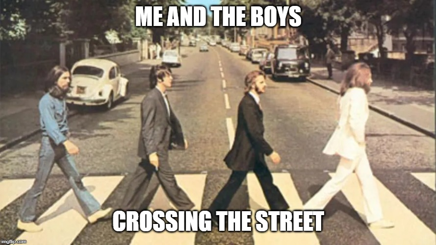 had to jump on the bandwagon | ME AND THE BOYS CROSSING THE STREET | image tagged in memes,beatles,abbey road,me and the boys | made w/ Imgflip meme maker