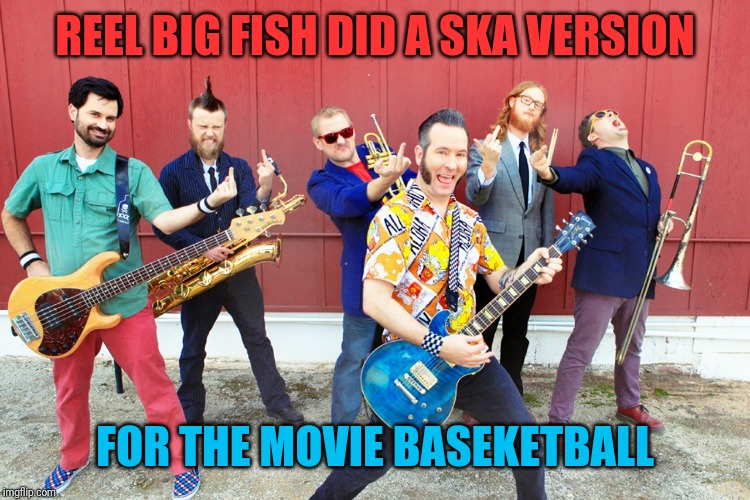 REEL BIG FISH DID A SKA VERSION FOR THE MOVIE BASEKETBALL | made w/ Imgflip meme maker