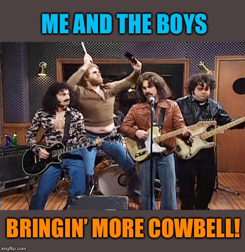 Makin' Bruce Dickinson proud! | ME AND THE BOYS BRINGIN' MORE COWBELL! | image tagged in more cowbell,needs more cowbell,snl,me and the boys,funny memes | made w/ Imgflip meme maker