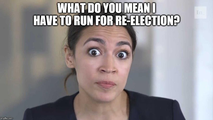 AOC Stumped | WHAT DO YOU MEAN I HAVE TO RUN FOR RE-ELECTION? | image tagged in aoc stumped | made w/ Imgflip meme maker