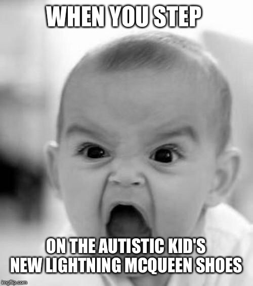 mad baby | WHEN YOU STEP ON THE AUTISTIC KID'S NEW LIGHTNING MCQUEEN SHOES | image tagged in mad baby,shoes,autistic,lightning mcqueen | made w/ Imgflip meme maker