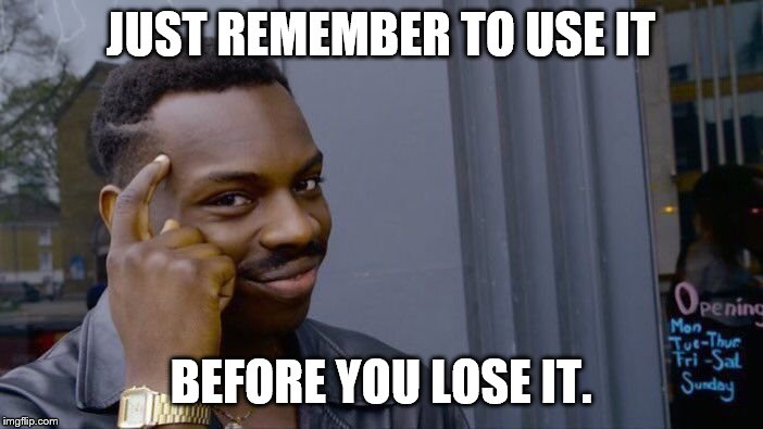 Roll Safe Think About It Meme | JUST REMEMBER TO USE IT BEFORE YOU LOSE IT. | image tagged in memes,roll safe think about it | made w/ Imgflip meme maker