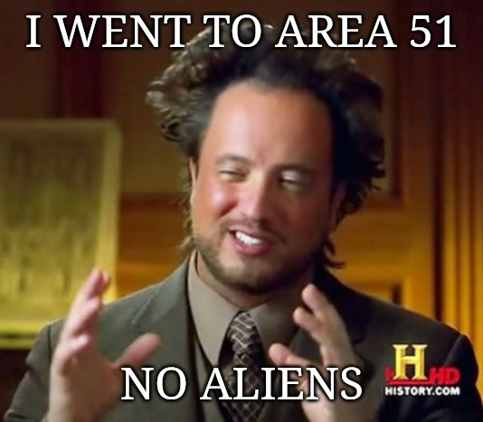 Ancient Aliens | I WENT TO AREA 51 NO ALIENS | image tagged in memes,ancient aliens | made w/ Imgflip meme maker
