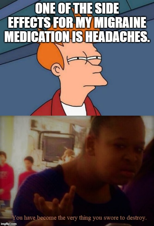 A lesser evil I guess. But wtf? | ONE OF THE SIDE EFFECTS FOR MY MIGRAINE MEDICATION IS HEADACHES. | image tagged in memes,futurama fry,types of headaches meme,medication,medicine | made w/ Imgflip meme maker
