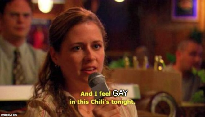 and i feel god in this chili's tonight | GAY | image tagged in and i feel god in this chili's tonight | made w/ Imgflip meme maker