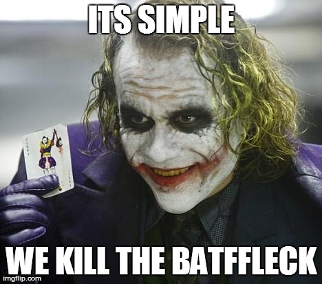 ITS SIMPLE WE KILL THE BATFFLECK | image tagged in memes,joker,batman,ben affleck | made w/ Imgflip meme maker