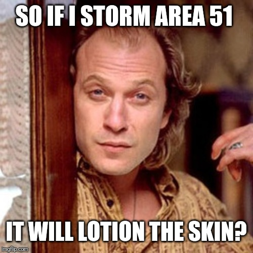 Buffalo Bill Silence of the lambs | SO IF I STORM AREA 51 IT WILL LOTION THE SKIN? | image tagged in buffalo bill silence of the lambs | made w/ Imgflip meme maker