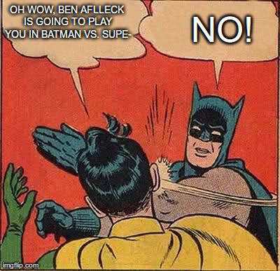 Batman Slapping Robin | OH WOW, BEN AFLLECK IS GOING TO PLAY YOU IN BATMAN VS. SUPE- NO! | image tagged in memes,batman slapping robin | made w/ Imgflip meme maker
