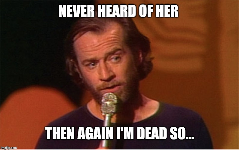 george carlin  | NEVER HEARD OF HER THEN AGAIN I'M DEAD SO... | image tagged in george carlin | made w/ Imgflip meme maker