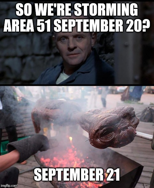 SO WE'RE STORMING AREA 51 SEPTEMBER 20? SEPTEMBER 21 | image tagged in hannibal lecter silence of the lambs | made w/ Imgflip meme maker