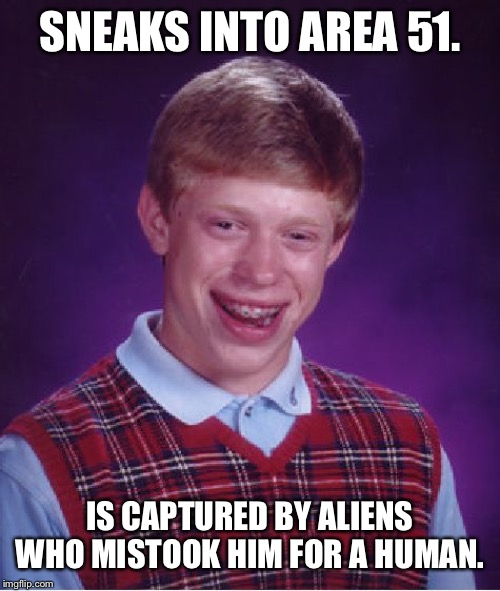 Bad Luck Brian | SNEAKS INTO AREA 51. IS CAPTURED BY ALIENS WHO MISTOOK HIM FOR A HUMAN. | image tagged in memes,bad luck brian | made w/ Imgflip meme maker