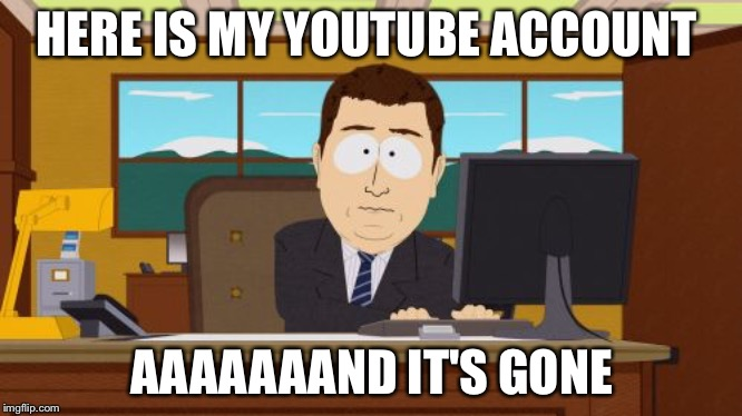 Aaaaand Its Gone | HERE IS MY YOUTUBE ACCOUNT AAAAAAAND IT'S GONE | image tagged in memes,aaaaand its gone,youtube,scumbag youtube,lol,south park | made w/ Imgflip meme maker