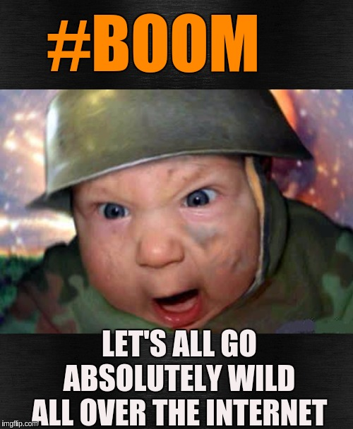 #WWG1WGA |  #BOOM; LET'S ALL GO ABSOLUTELY WILD ALL OVER THE INTERNET | image tagged in soldier baby,qanon,space force,the great awakening,good vs evil | made w/ Imgflip meme maker