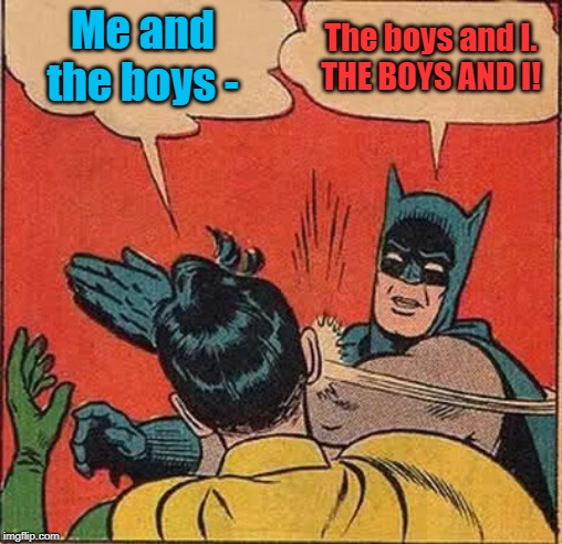 In today's episode of The Caped Grammar Nazi... | Me and the boys - The boys and I. THE BOYS AND I! | image tagged in memes,batman slapping robin,me and the boys,grammar nazi | made w/ Imgflip meme maker