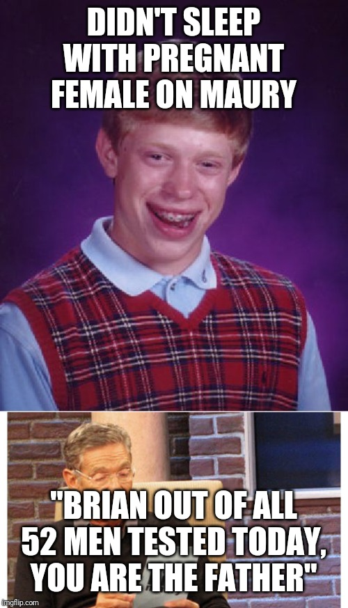 "Brians the daddy | DIDN'T SLEEP WITH PREGNANT FEMALE ON MAURY ""BRIAN OUT OF ALL 52 MEN TESTED TODAY, YOU ARE THE FATHER"" 