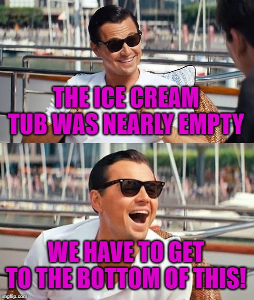 Leonardo Dicaprio Wolf Of Wall Street Meme | THE ICE CREAM TUB WAS NEARLY EMPTY WE HAVE TO GET TO THE BOTTOM OF THIS! | image tagged in memes,leonardo dicaprio wolf of wall street | made w/ Imgflip meme maker