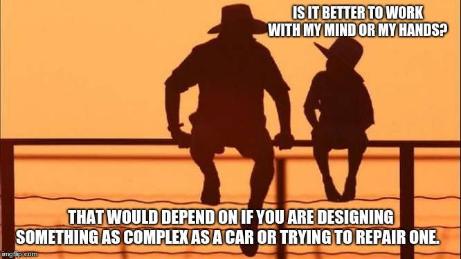 Cowboy wisdom on types of work | IS IT BETTER TO WORK WITH MY MIND OR MY HANDS? THAT WOULD DEPEND ON IF YOU ARE DESIGNING SOMETHING AS COMPLEX AS A CAR OR TRYING TO REPAIR O | image tagged in cowboy father and son,cowboy wisdom,hard work,easy work,skilled work,get to work | made w/ Imgflip meme maker
