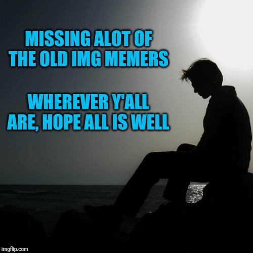 Nothing against the newer members!  Just seems like many have left. | MISSING ALOT OF THE OLD IMG MEMERS WHEREVER Y'ALL ARE, HOPE ALL IS WELL | image tagged in memories,imgflip users,friends,missing,sad | made w/ Imgflip meme maker